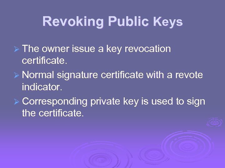 Revoking Public Keys Ø The owner issue a key revocation certificate. Ø Normal signature