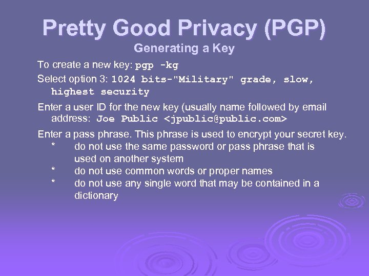 Pretty Good Privacy (PGP) Generating a Key To create a new key: pgp -kg