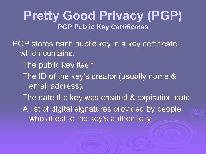 Pretty Good Privacy (PGP) PGP Public Key Certificates PGP stores each public key in