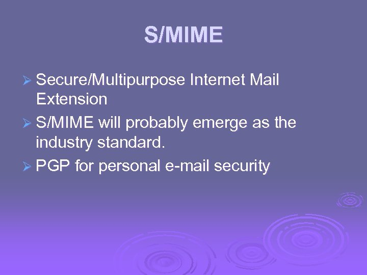 S/MIME Ø Secure/Multipurpose Internet Mail Extension Ø S/MIME will probably emerge as the industry