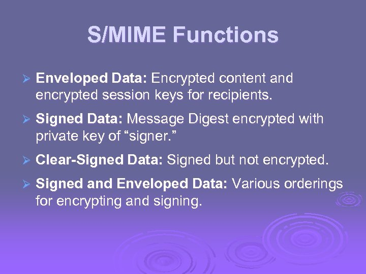 S/MIME Functions Ø Enveloped Data: Encrypted content and encrypted session keys for recipients. Ø