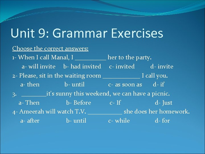 Unit 9: Grammar Exercises Choose the correct answers: 1 - When I call Manal,