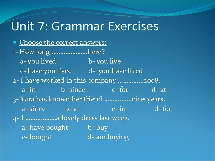 Unit 7: Grammar Exercises Choose the correct answers: 1 - How long …………………here? a-