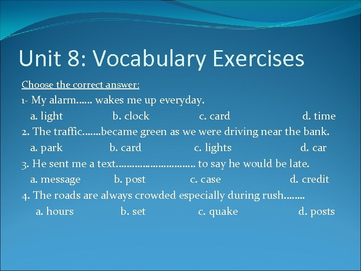 Unit 8: Vocabulary Exercises Choose the correct answer: 1 - My alarm…… wakes me