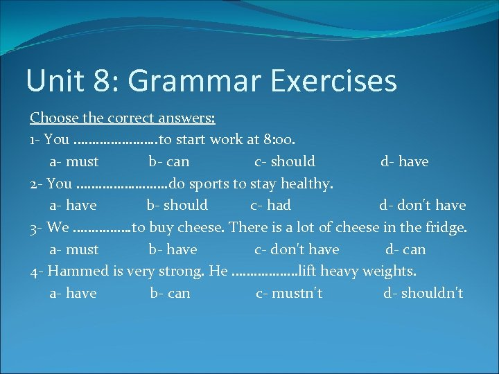 Unit 8: Grammar Exercises Choose the correct answers: 1 - You …………………. . to