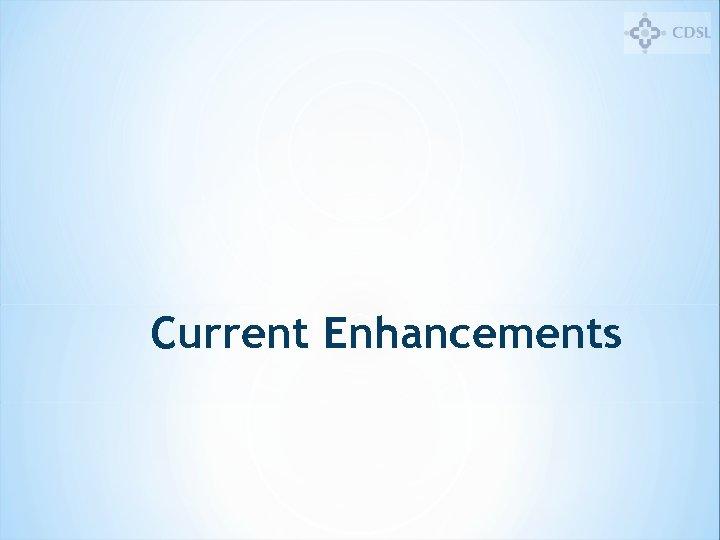 Current Enhancements