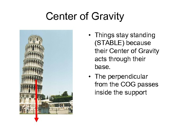 Center of Gravity • Things stay standing (STABLE) because their Center of Gravity acts