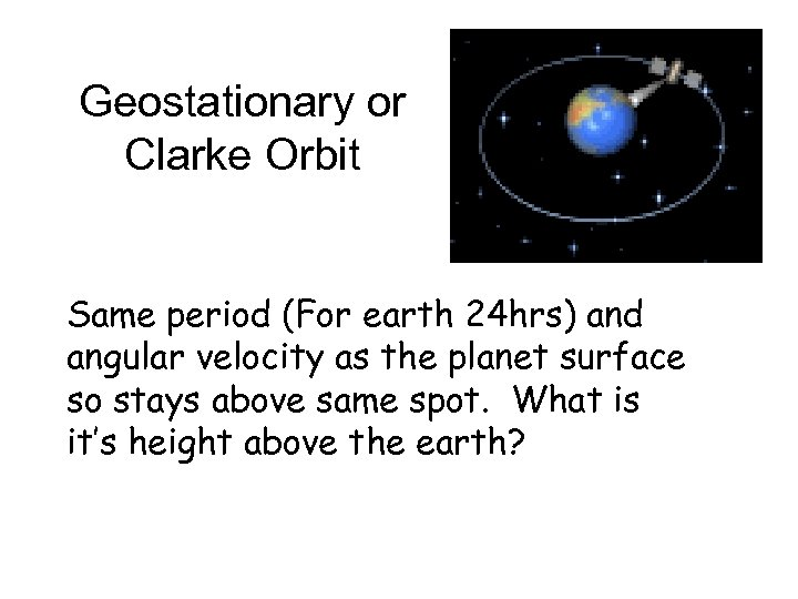 Geostationary or Clarke Orbit Same period (For earth 24 hrs) and angular velocity as