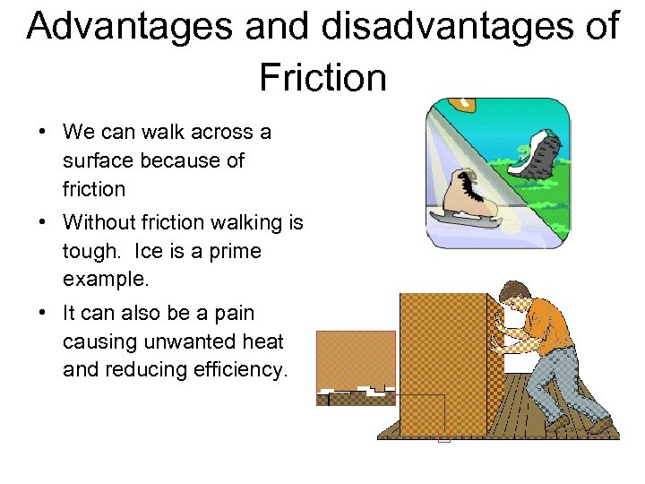 Advantages and disadvantages of Friction • We can walk across a surface because of
