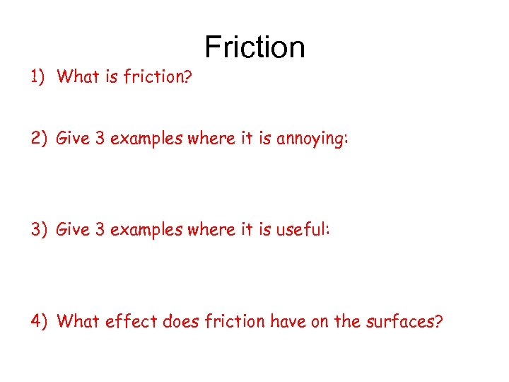 1) What is friction? Friction 2) Give 3 examples where it is annoying: 3)