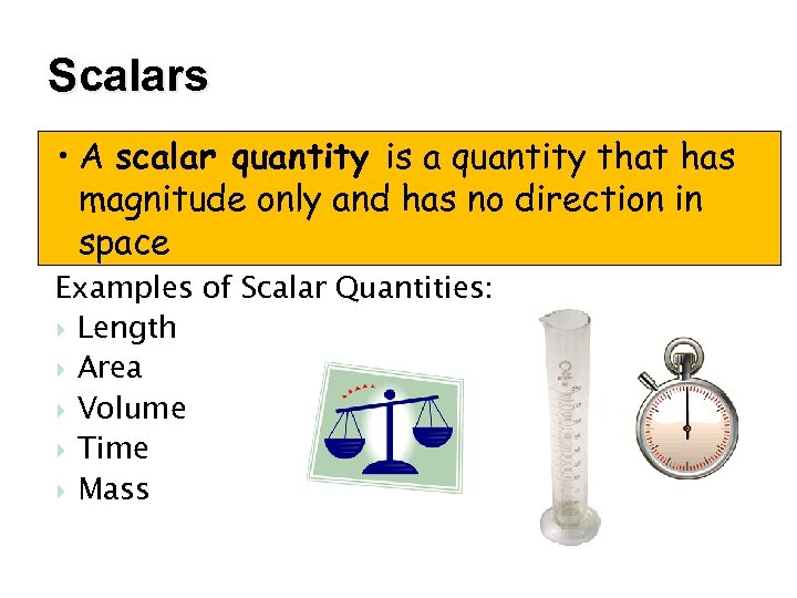 Scalars • A scalar quantity is a quantity that has magnitude only and has