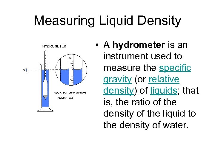 Measuring Liquid Density • A hydrometer is an instrument used to measure the specific