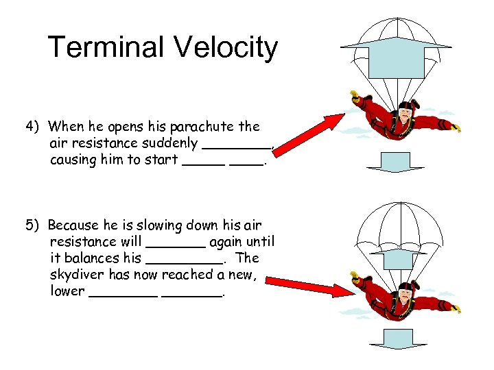 Terminal Velocity 4) When he opens his parachute the air resistance suddenly ____, causing
