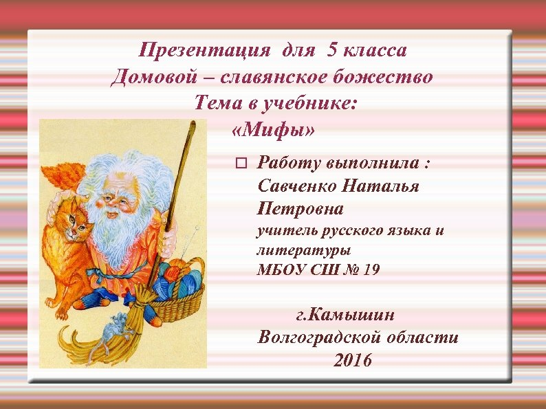 Презентация для 5 класса Домовой – славянское божество Тема в учебнике: «Мифы» Работу выполнила