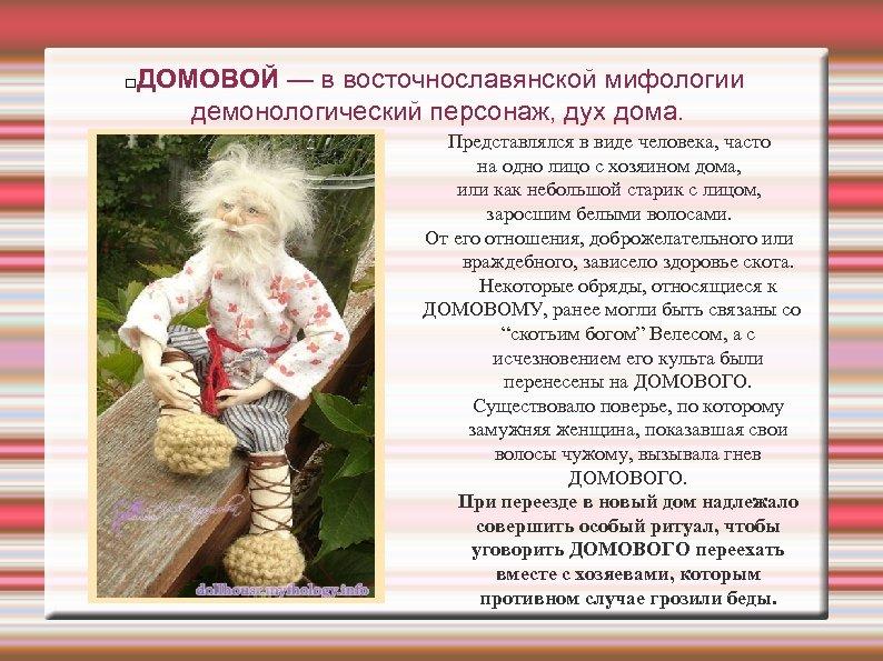 ДОМОВОЙ — в восточнославянской мифологии демонологический персонаж, дух дома. Представлялся в виде человека, часто