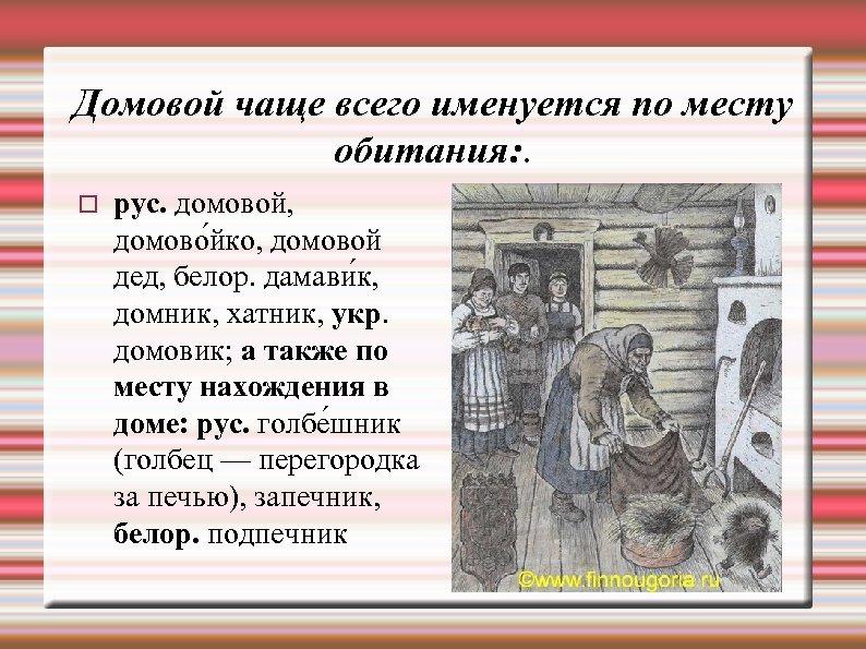 Домовой чаще всего именуется по месту обитания: . рус. домовой, домово йко, домовой дед,