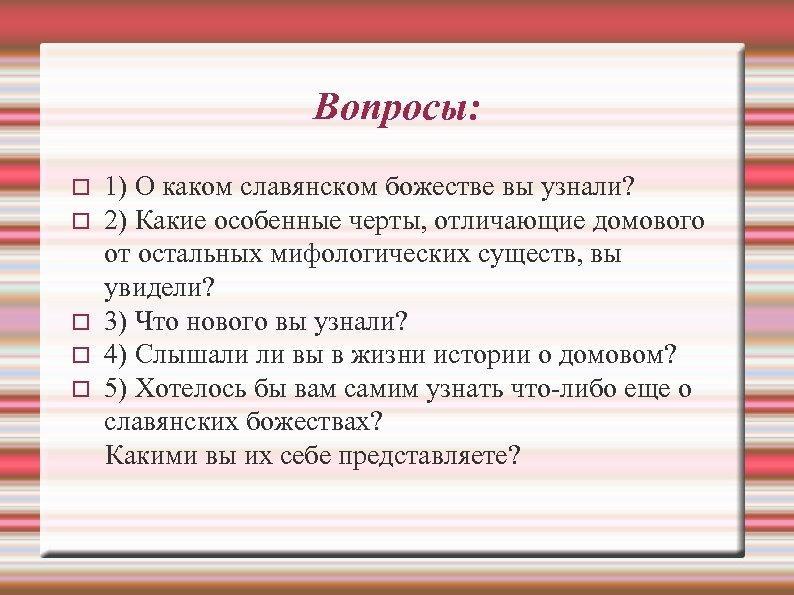 Вопросы: 1) О каком славянском божестве вы узнали? 2) Какие особенные черты, отличающие домового