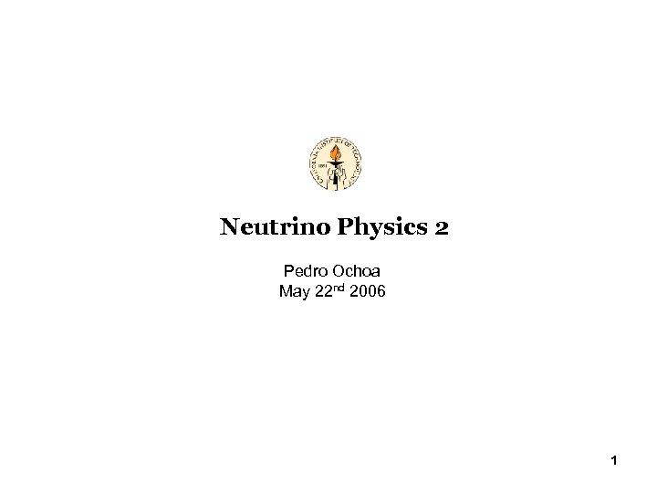 Neutrino Physics 2 Pedro Ochoa May 22 nd 2006 1