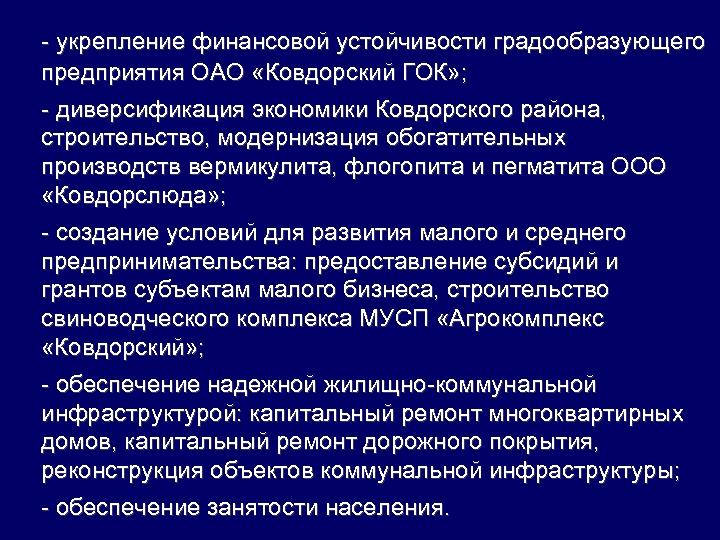 - укрепление финансовой устойчивости градообразующего предприятия ОАО «Ковдорский ГОК» ; - диверсификация экономики Ковдорского