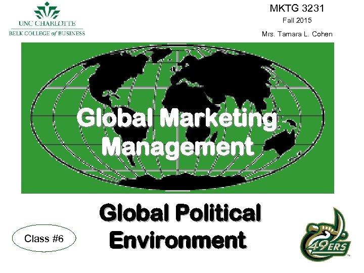 MKTG 3231 Fall 2015 Mrs. Tamara L. Cohen Global Marketing Management Class #6 Global