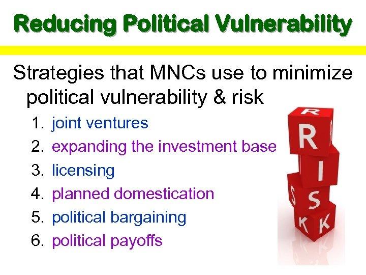 Reducing Political Vulnerability Strategies that MNCs use to minimize political vulnerability & risk 1.