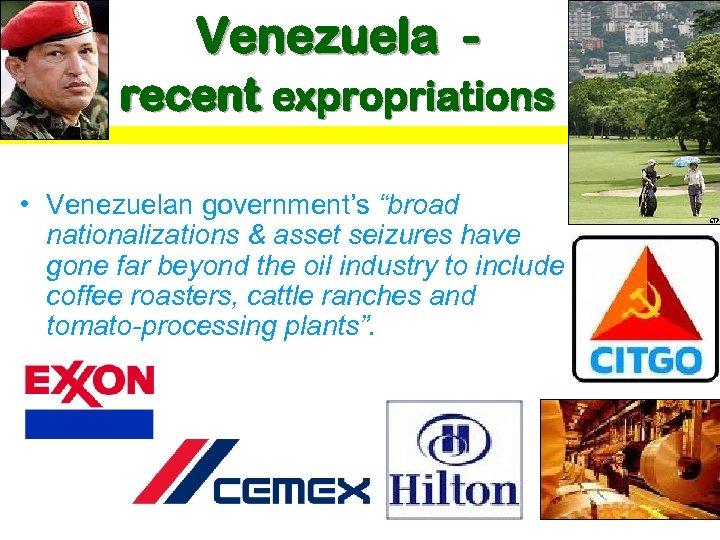 "Venezuela recent expropriations • Venezuelan government's ""broad nationalizations & asset seizures have gone far"
