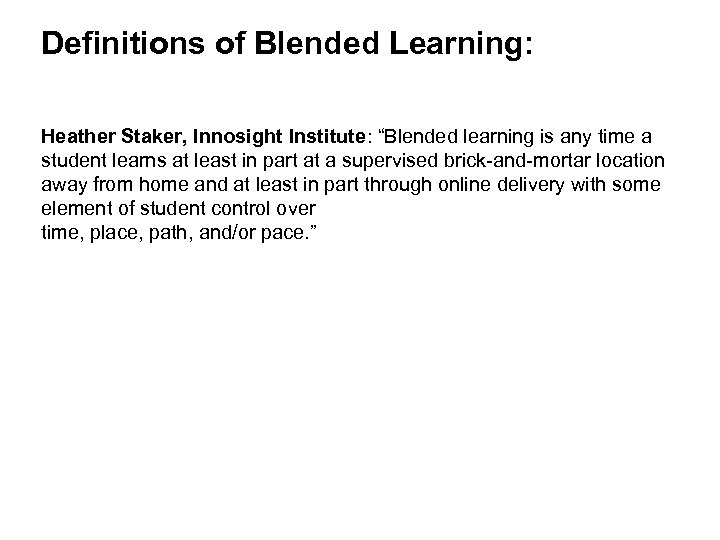 "Definitions of Blended Learning: Heather Staker, Innosight Institute: ""Blended learning is any time a"