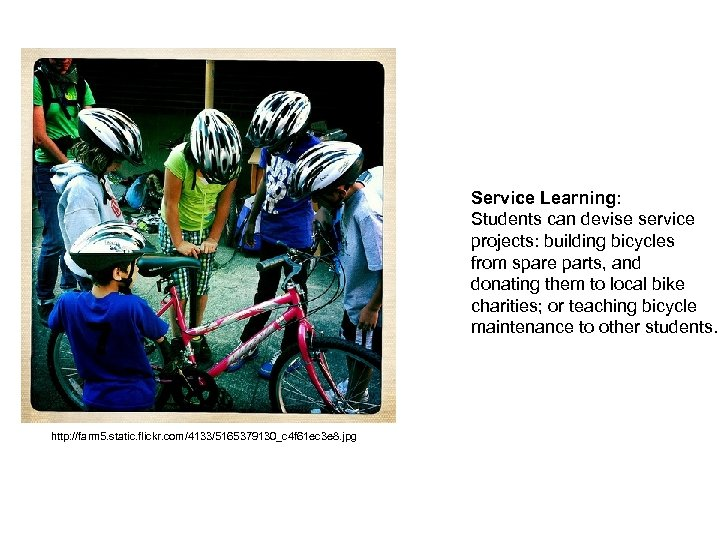 Service Learning: Students can devise service projects: building bicycles from spare parts, and donating