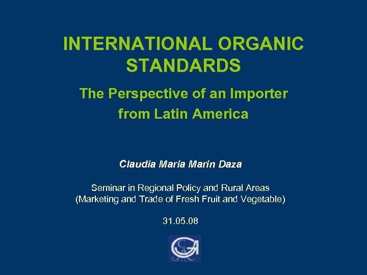 INTERNATIONAL ORGANIC STANDARDS The Perspective of an Importer from Latin America Claudia Marin Daza