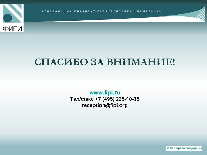 СПАСИБО ЗА ВНИМАНИЕ! www. fipi. ru Тел/факс +7 (495) 225 -10 -35 reception@fipi. org
