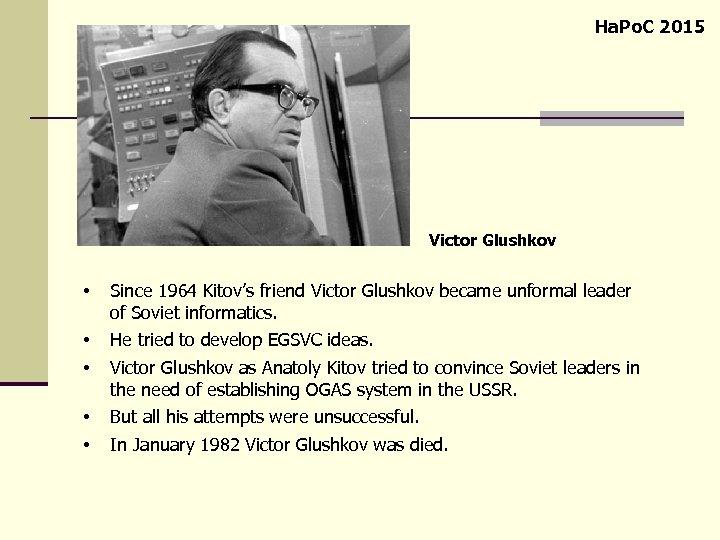 Ha. Po. C 2015 Victor Glushkov • Since 1964 Kitov's friend Victor Glushkov became