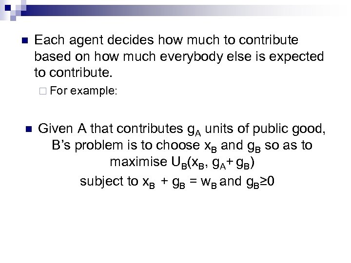 n Each agent decides how much to contribute based on how much everybody else