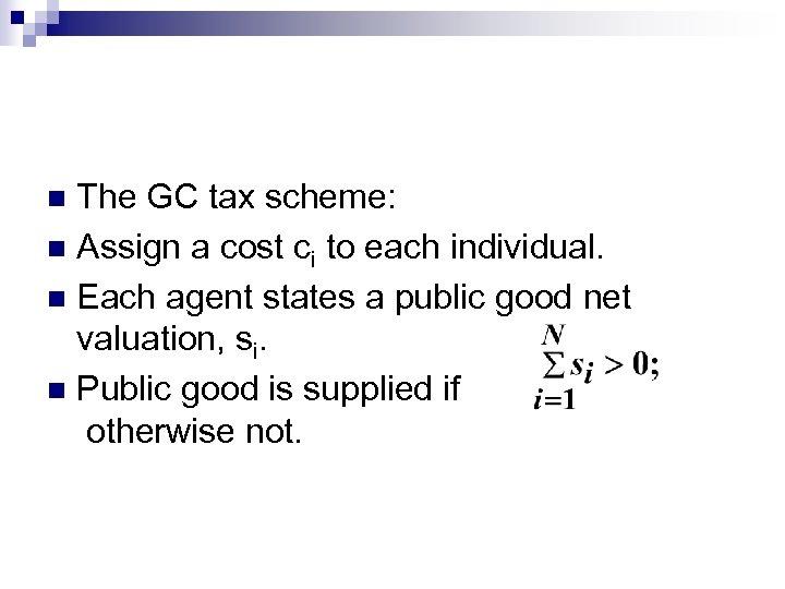 The GC tax scheme: n Assign a cost ci to each individual. n Each