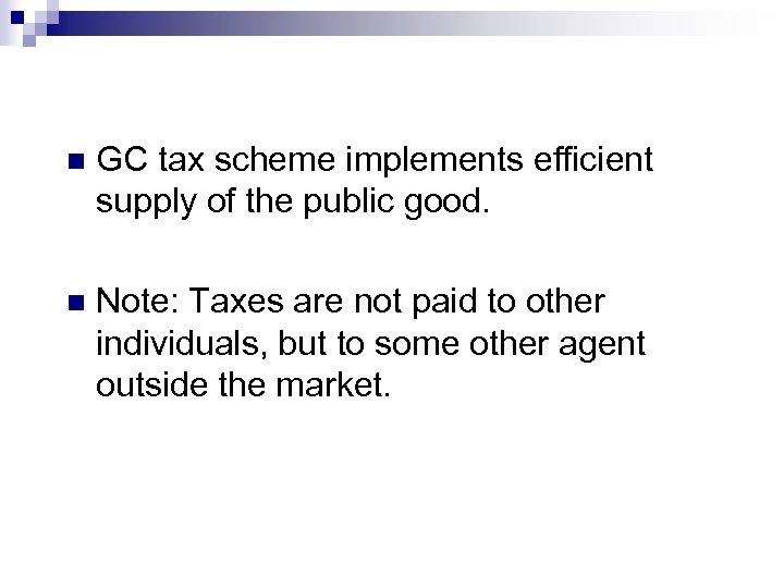 n GC tax scheme implements efficient supply of the public good. n Note: Taxes