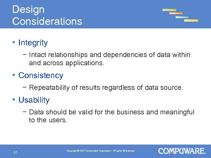 Design Considerations • Integrity − Intact relationships and dependencies of data within and across