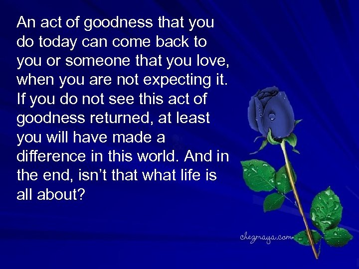 An act of goodness that you do today can come back to you or