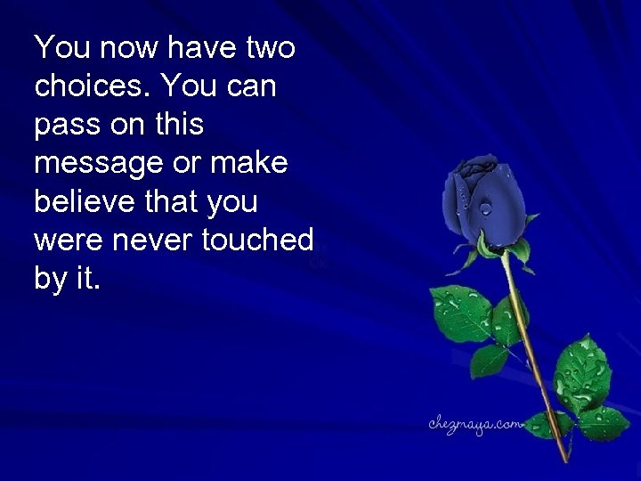 You now have two choices. You can pass on this message or make believe