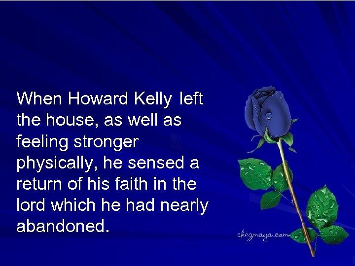When Howard Kelly left the house, as well as feeling stronger physically, he sensed