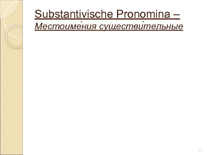 Substantivische Pronomina – Местоиме ния существи тельные ния тельные 11