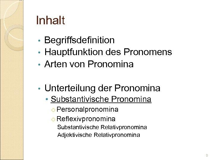 Inhalt Begriffsdefinition • Hauptfunktion des Pronomens • Arten von Pronomina • • Unterteilung der