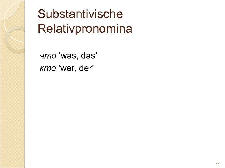 Substantivische Relativpronomina что 'was, das' кто 'wer, der' 22