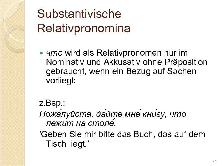 Substantivische Relativpronomina что wird als Relativpronomen nur im Nominativ und Akkusativ ohne Präposition gebraucht,