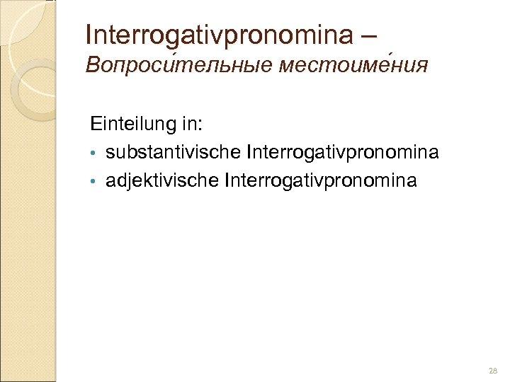 Interrogativpronomina – Вопроси тельные местоиме ния тельные ния Einteilung in: • substantivische Interrogativpronomina •