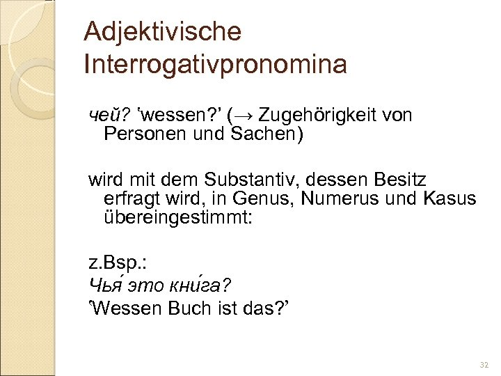 Adjektivische Interrogativpronomina чей? 'wessen? ' (→ Zugehörigkeit von Personen und Sachen) wird mit dem
