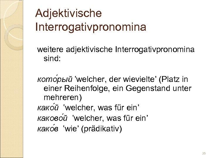 Adjektivische Interrogativpronomina weitere adjektivische Interrogativpronomina sind: кото рый 'welcher, der wievielte' (Platz in einer