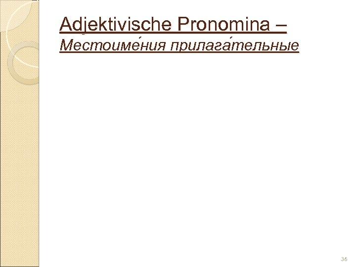 Adjektivische Pronomina – Местоиме ния прилага тельные ния тельные 36