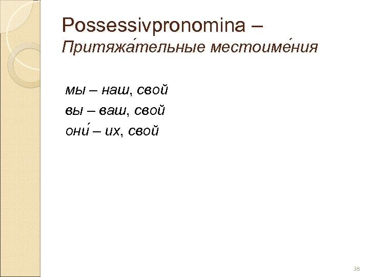Possessivpronomina – Притяжа тельные местоиме ния тельные ния мы – наш, свой вы –