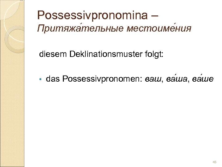 Possessivpronomina – Притяжа тельные местоиме ния тельные ния diesem Deklinationsmuster folgt: • das Possessivpronomen: