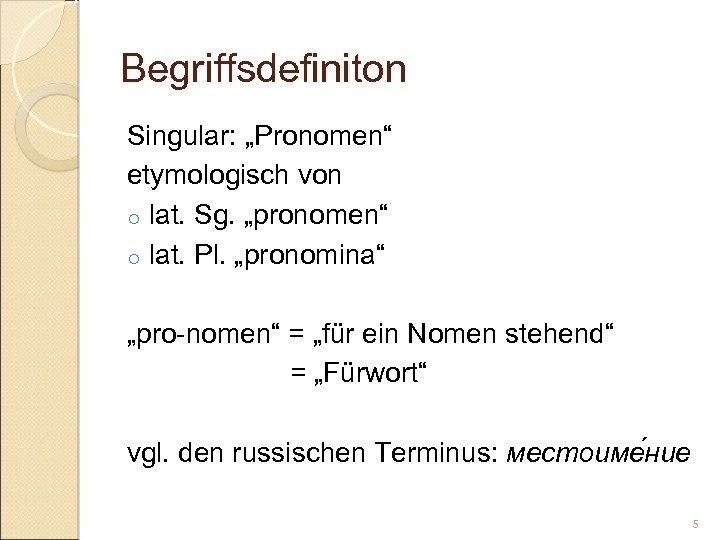 "Begriffsdefiniton Singular: ""Pronomen"" etymologisch von o lat. Sg. ""pronomen"" o lat. Pl. ""pronomina"" ""pro-nomen"""