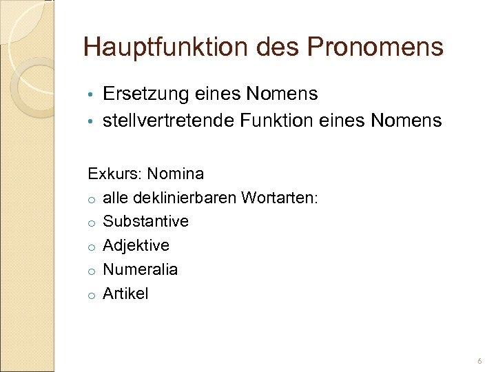 Hauptfunktion des Pronomens Ersetzung eines Nomens • stellvertretende Funktion eines Nomens • Exkurs: Nomina